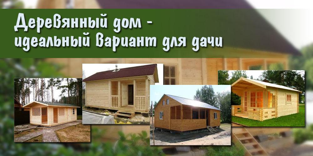 Деревянный дом — идеальный вариант для дачи