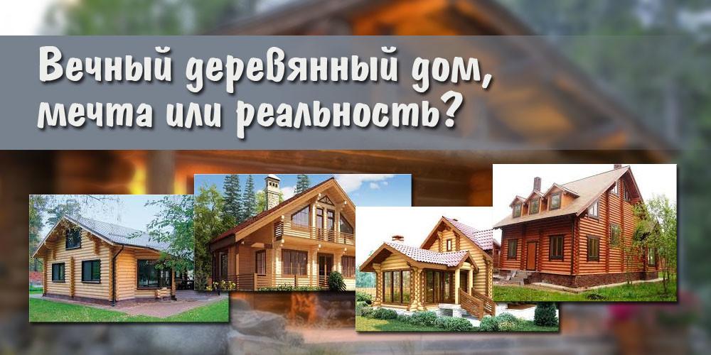 Вечный деревянный дом, мечта или реальность