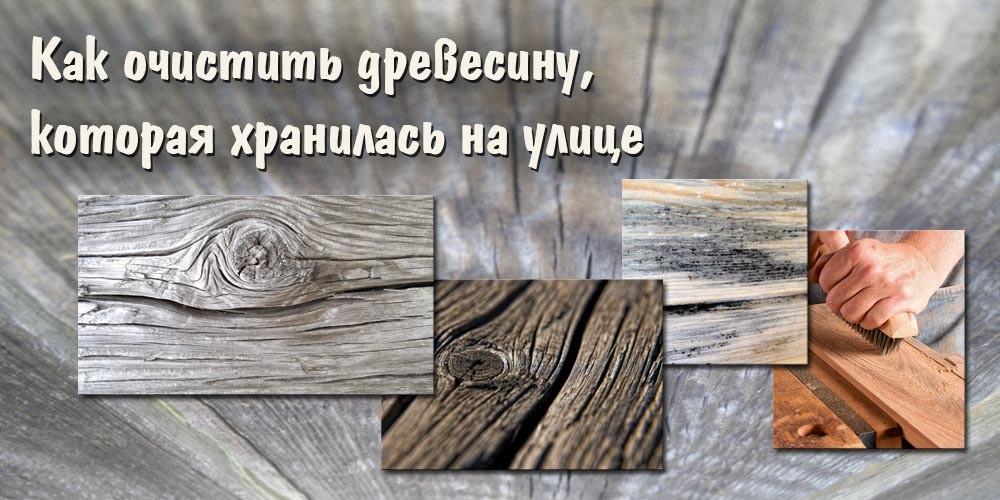 Как очистить древесину, которая хранилась на улице
